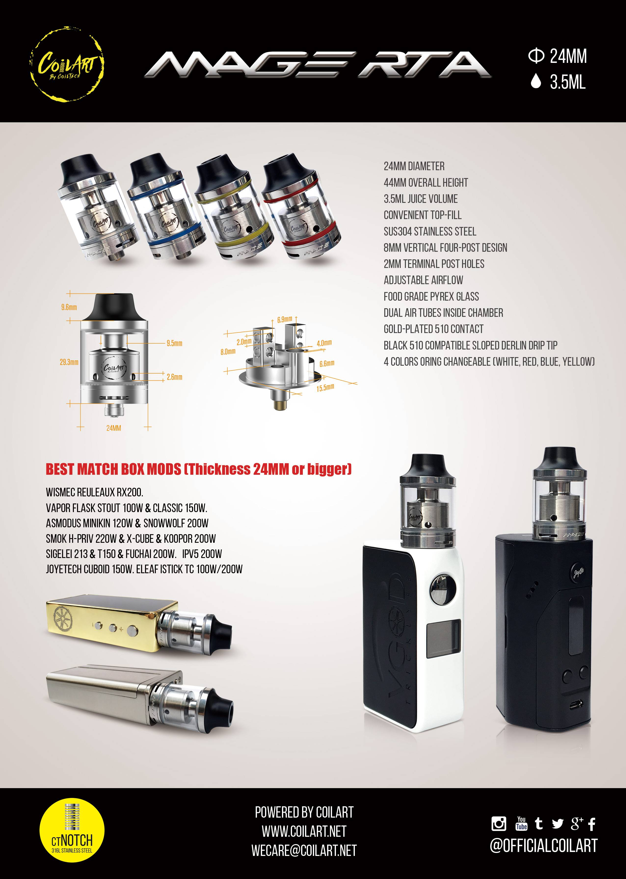 Coil Art is a trusted brand name that offers top-grade products at affordable prices. The Mage RTA is an exceptionally well performing tank atomizer that is very user-friendly and allows for effortless builds. The 3.5ml mage rta is constructed with 304 stainless steel and quality pyrex glass. Completely resistant to the acidity found in e-juice, glass tanks are much longer lasting. This beautiful top refilling rebuildable tank sits only 44mm tall from drip tip to contact pin! This makes it one of the shortest 24mm RTAs on the market! This compact rta also comes with easy to use velocity style build deck and advanced airflow controls. It is easy for you to install the clapton coils.   MAGE RTA Features and Specifications Diameter: 24mm Overall Height: 44mm 3.5ml Large Tank Capacity Convenient Top Fill System Solid 304 Stainless Steel Construction Food Grade Pyrex Glass 8mm Vertical Four-Post Design 2mm Terminal Post Holes Three (1mm x 9mm) Ajdustable Airflow Slots Four (2.5mm) Wicking Ports Dual 4mm Airflow Chimneys Gold Plated 510 Contact Pin Black 510 Compatible Sloped Delrin Drip Tip 4 Sets of Colored O-rings for Customization  MAGE RTA Comes With 1 x MAGE RTA by CoilArt 1 x Pyrex Glass Replacement 3 x Extra Sets of Colors of O-Rings 1 x Extra Set of Contact Screws